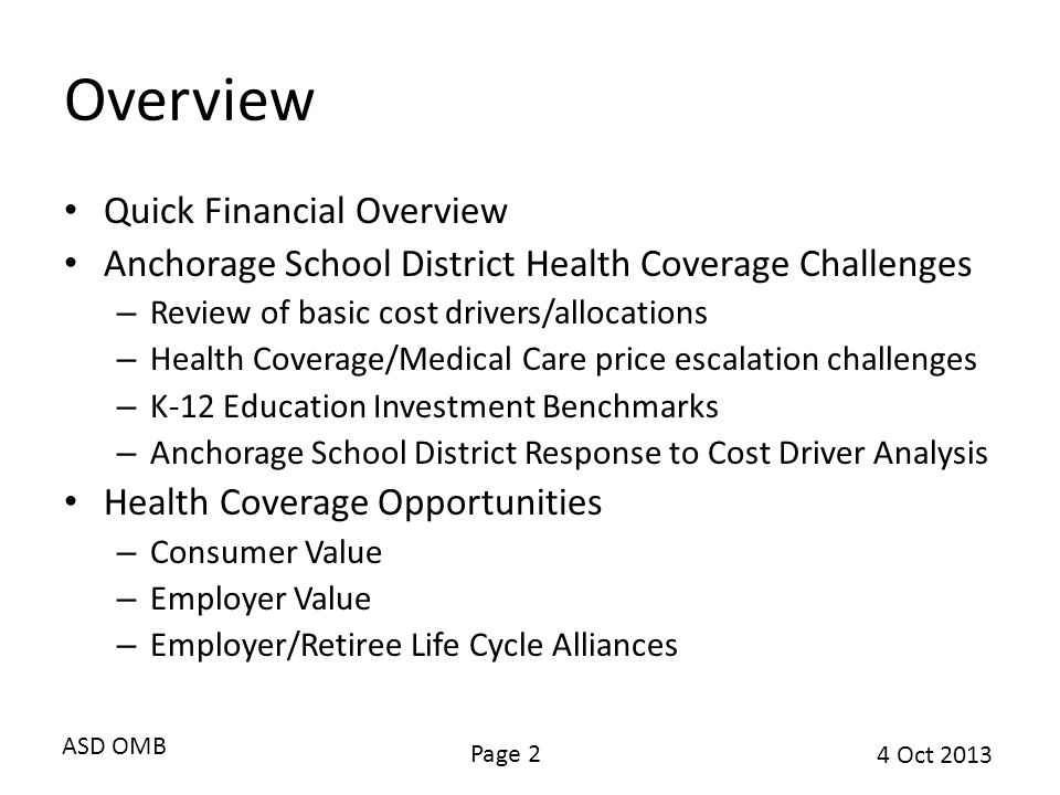 ASD OMB Page 2 4 Oct 2013 Overview Quick Financial Overview Anchorage School District Health Coverage Challenges – Review of basic cost drivers/allocations – Health Coverage/Medical Care price escalation challenges – K-12 Education Investment Benchmarks – Anchorage School District Response to Cost Driver Analysis Health Coverage Opportunities – Consumer Value – Employer Value – Employer/Retiree Life Cycle Alliances