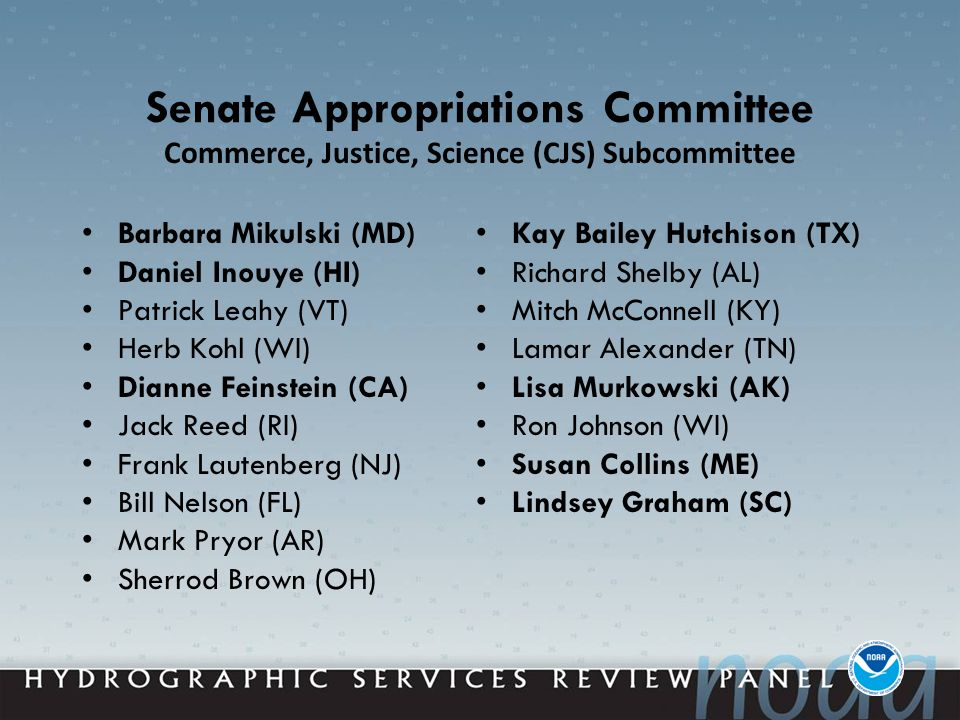 Senate Appropriations Committee Barbara Mikulski (MD) Daniel Inouye (HI) Patrick Leahy (VT) Herb Kohl (WI) Dianne Feinstein (CA) Jack Reed (RI) Frank Lautenberg (NJ) Bill Nelson (FL) Mark Pryor (AR) Sherrod Brown (OH) Kay Bailey Hutchison (TX) Richard Shelby (AL) Mitch McConnell (KY) Lamar Alexander (TN) Lisa Murkowski (AK) Ron Johnson (WI) Susan Collins (ME) Lindsey Graham (SC) Commerce, Justice, Science (CJS) Subcommittee