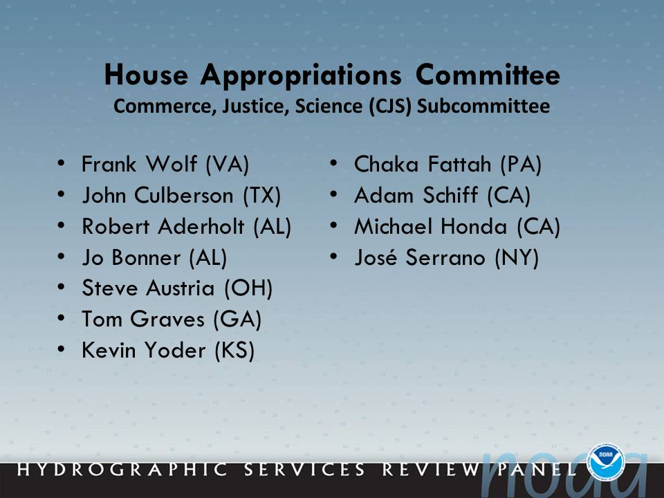House Appropriations Committee Frank Wolf (VA) John Culberson (TX) Robert Aderholt (AL) Jo Bonner (AL) Steve Austria (OH) Tom Graves (GA) Kevin Yoder (KS) Chaka Fattah (PA) Adam Schiff (CA) Michael Honda (CA) José Serrano (NY) Commerce, Justice, Science (CJS) Subcommittee