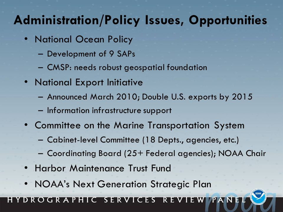 Administration/Policy Issues, Opportunities National Ocean Policy –Development of 9 SAPs –CMSP: needs robust geospatial foundation National Export Initiative –Announced March 2010; Double U.S.