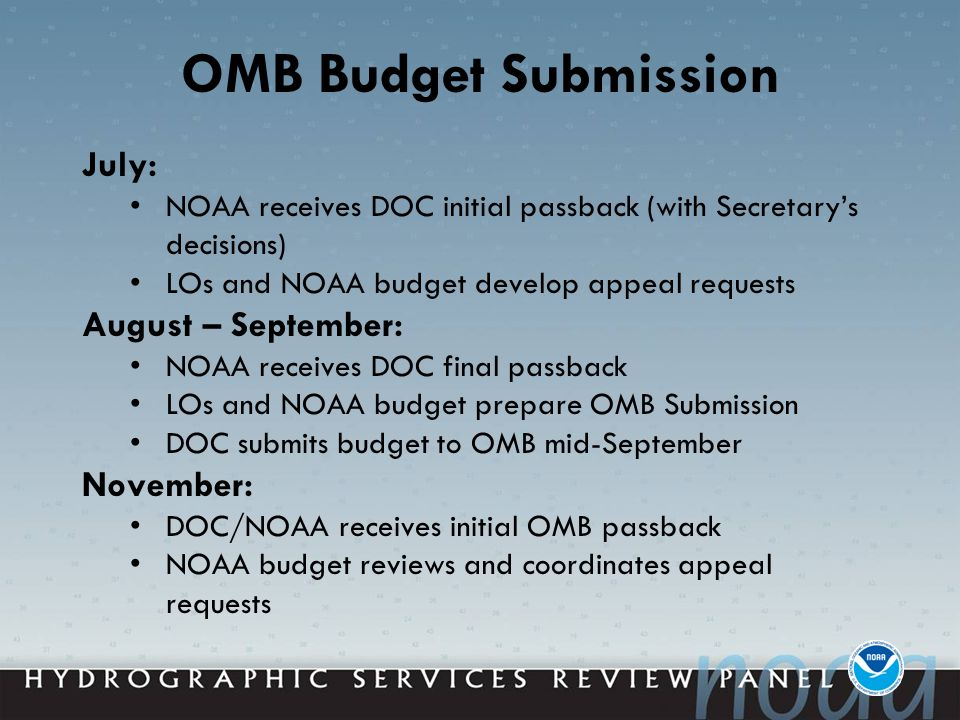 OMB Budget Submission July: NOAA receives DOC initial passback (with Secretary's decisions) LOs and NOAA budget develop appeal requests August – September: NOAA receives DOC final passback LOs and NOAA budget prepare OMB Submission DOC submits budget to OMB mid-September November: DOC/NOAA receives initial OMB passback NOAA budget reviews and coordinates appeal requests
