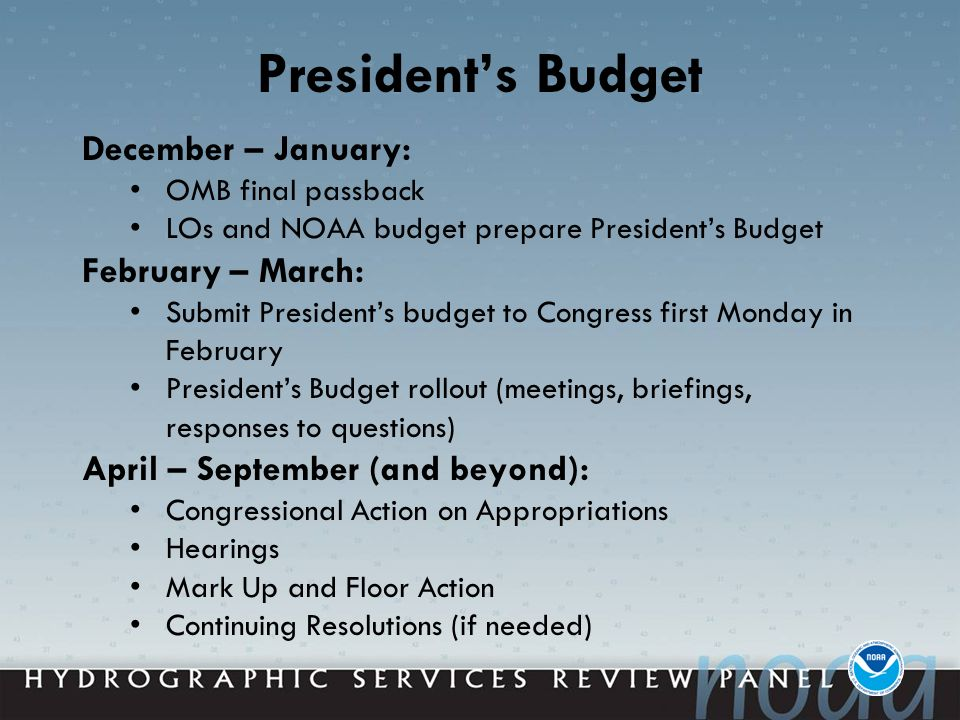 President's Budget December – January: OMB final passback LOs and NOAA budget prepare President's Budget February – March: Submit President's budget to Congress first Monday in February President's Budget rollout (meetings, briefings, responses to questions) April – September (and beyond): Congressional Action on Appropriations Hearings Mark Up and Floor Action Continuing Resolutions (if needed)