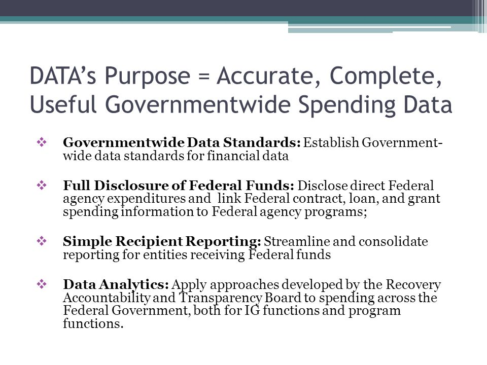 DATA's Purpose = Accurate, Complete, Useful Governmentwide Spending Data  Governmentwide Data Standards: Establish Government- wide data standards for financial data  Full Disclosure of Federal Funds: Disclose direct Federal agency expenditures and link Federal contract, loan, and grant spending information to Federal agency programs;  Simple Recipient Reporting: Streamline and consolidate reporting for entities receiving Federal funds  Data Analytics: Apply approaches developed by the Recovery Accountability and Transparency Board to spending across the Federal Government, both for IG functions and program functions.