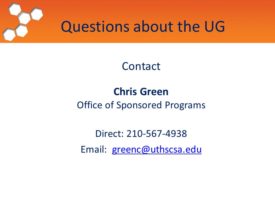 Questions about the UG Contact Chris Green Office of Sponsored Programs Direct: 210-567-4938 Email: greenc@uthscsa.edu