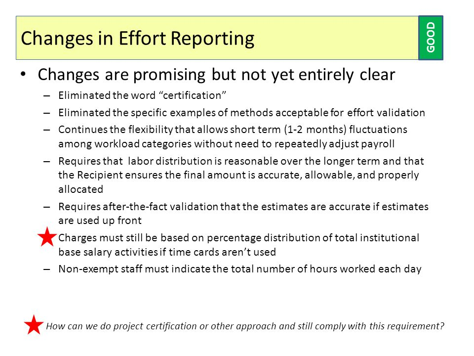 Changes in Effort Reporting Changes are promising but not yet entirely clear – Eliminated the word certification – Eliminated the specific examples of methods acceptable for effort validation – Continues the flexibility that allows short term (1-2 months) fluctuations among workload categories without need to repeatedly adjust payroll – Requires that labor distribution is reasonable over the longer term and that the Recipient ensures the final amount is accurate, allowable, and properly allocated – Requires after-the-fact validation that the estimates are accurate if estimates are used up front – Charges must still be based on percentage distribution of total institutional base salary activities if time cards aren't used – Non-exempt staff must indicate the total number of hours worked each day GOOD How can we do project certification or other approach and still comply with this requirement?