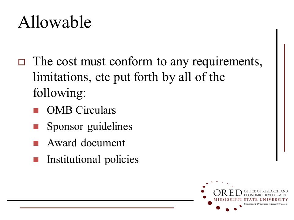 Allowable  The cost must conform to any requirements, limitations, etc put forth by all of the following: OMB Circulars Sponsor guidelines Award document Institutional policies