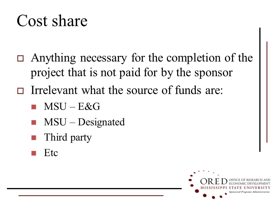 Cost share  Anything necessary for the completion of the project that is not paid for by the sponsor  Irrelevant what the source of funds are: MSU – E&G MSU – Designated Third party Etc