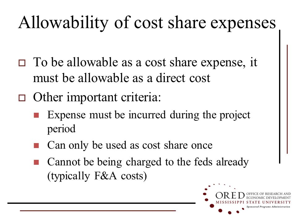 Allowability of cost share expenses  To be allowable as a cost share expense, it must be allowable as a direct cost  Other important criteria: Expense must be incurred during the project period Can only be used as cost share once Cannot be being charged to the feds already (typically F&A costs)