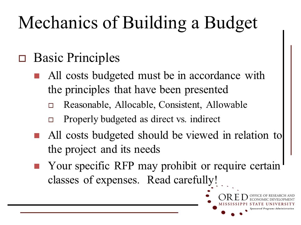 Mechanics of Building a Budget  Basic Principles All costs budgeted must be in accordance with the principles that have been presented  Reasonable, Allocable, Consistent, Allowable  Properly budgeted as direct vs.