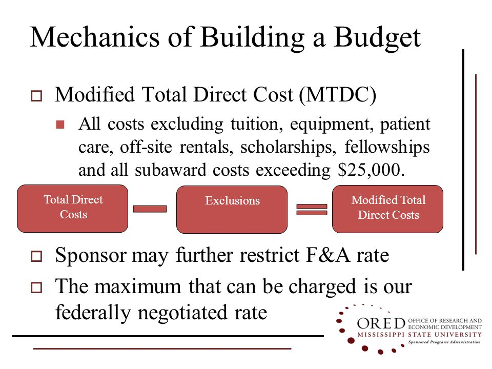 Mechanics of Building a Budget  Modified Total Direct Cost (MTDC) All costs excluding tuition, equipment, patient care, off-site rentals, scholarships, fellowships and all subaward costs exceeding $25,000.