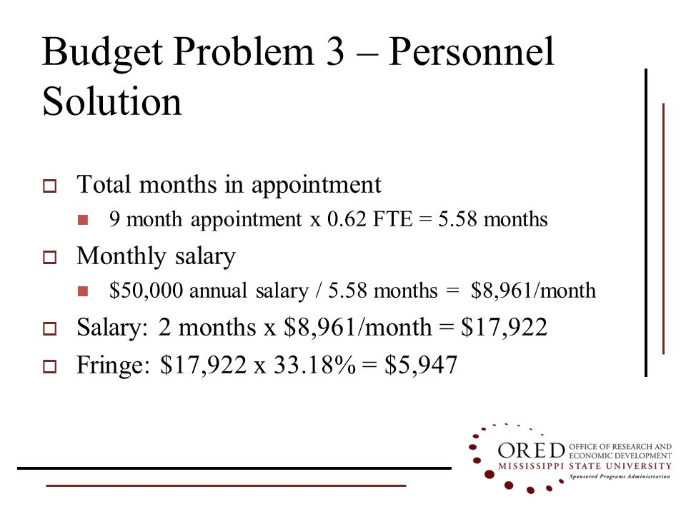 Budget Problem 3 – Personnel Solution  Total months in appointment 9 month appointment x 0.62 FTE = 5.58 months  Monthly salary $50,000 annual salary / 5.58 months = $8,961/month  Salary: 2 months x $8,961/month = $17,922  Fringe: $17,922 x 33.18% = $5,947