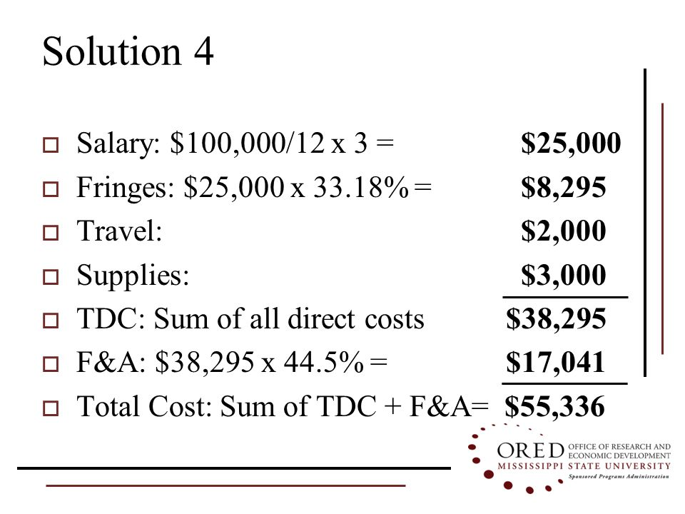 Solution 4  Salary: $100,000/12 x 3 = $25,000  Fringes: $25,000 x 33.18% = $8,295  Travel: $2,000  Supplies: $3,000  TDC: Sum of all direct costs $38,295  F&A: $38,295 x 44.5% = $17,041  Total Cost: Sum of TDC + F&A= $55,336