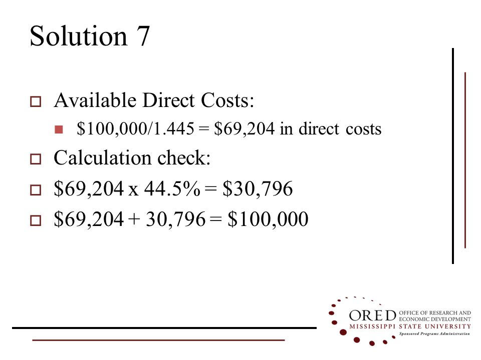 Solution 7  Available Direct Costs: $100,000/1.445 = $69,204 in direct costs  Calculation check:  $69,204 x 44.5% = $30,796  $69,204 + 30,796 = $100,000