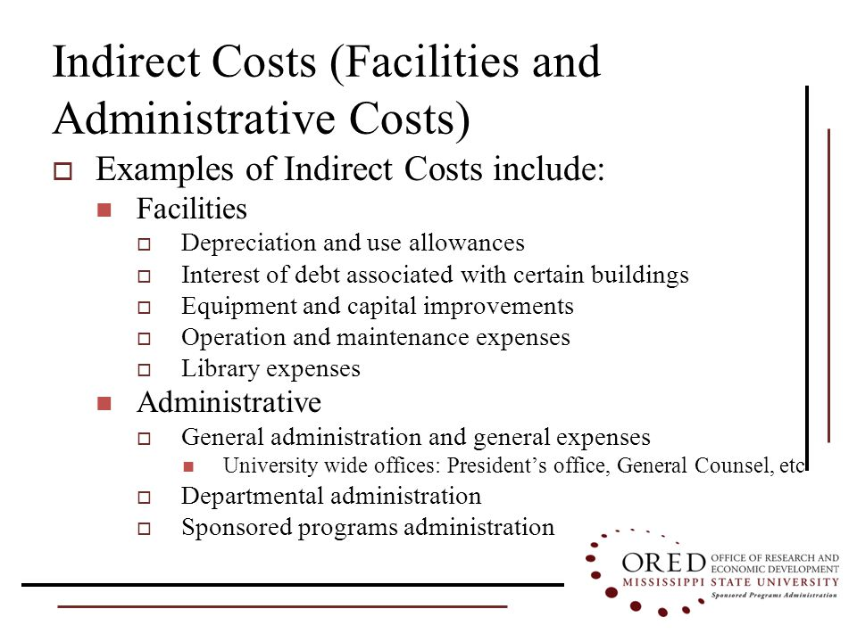 Indirect Costs (Facilities and Administrative Costs)  Examples of Indirect Costs include: Facilities  Depreciation and use allowances  Interest of debt associated with certain buildings  Equipment and capital improvements  Operation and maintenance expenses  Library expenses Administrative  General administration and general expenses University wide offices: President's office, General Counsel, etc  Departmental administration  Sponsored programs administration