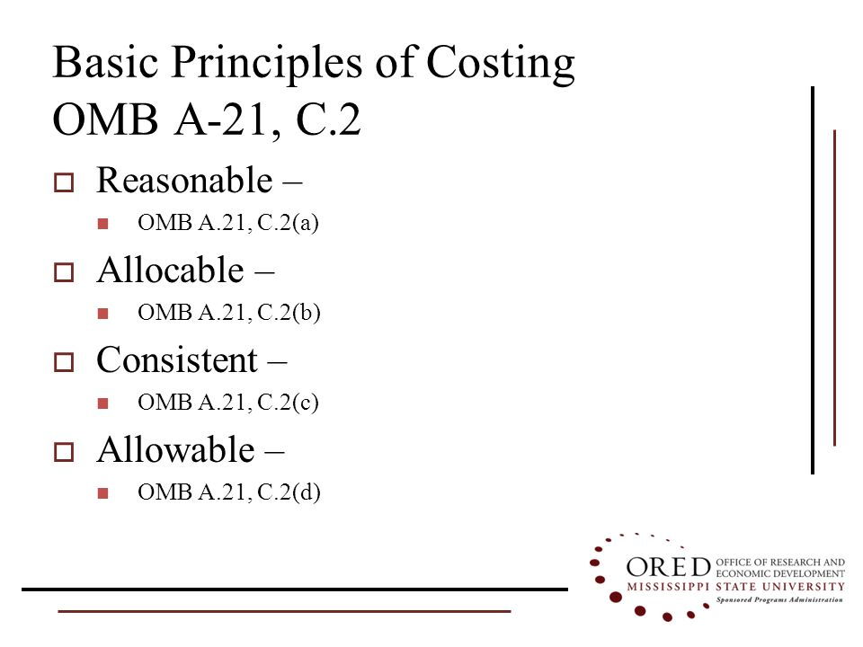 Basic Principles of Costing OMB A-21, C.2  Reasonable – OMB A.21, C.2(a)  Allocable – OMB A.21, C.2(b)  Consistent – OMB A.21, C.2(c)  Allowable – OMB A.21, C.2(d)