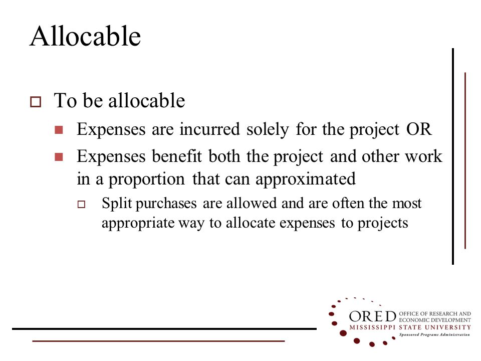 Allocable  To be allocable Expenses are incurred solely for the project OR Expenses benefit both the project and other work in a proportion that can approximated  Split purchases are allowed and are often the most appropriate way to allocate expenses to projects