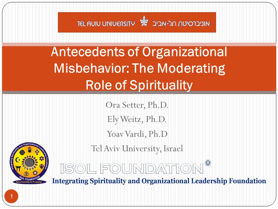 Ora Setter, Ph.D. Ely Weitz, Ph.D. Yoav Vardi, Ph.D Tel Aviv University, Israel Antecedents of Organizational Misbehavior: The Moderating Role of Spir