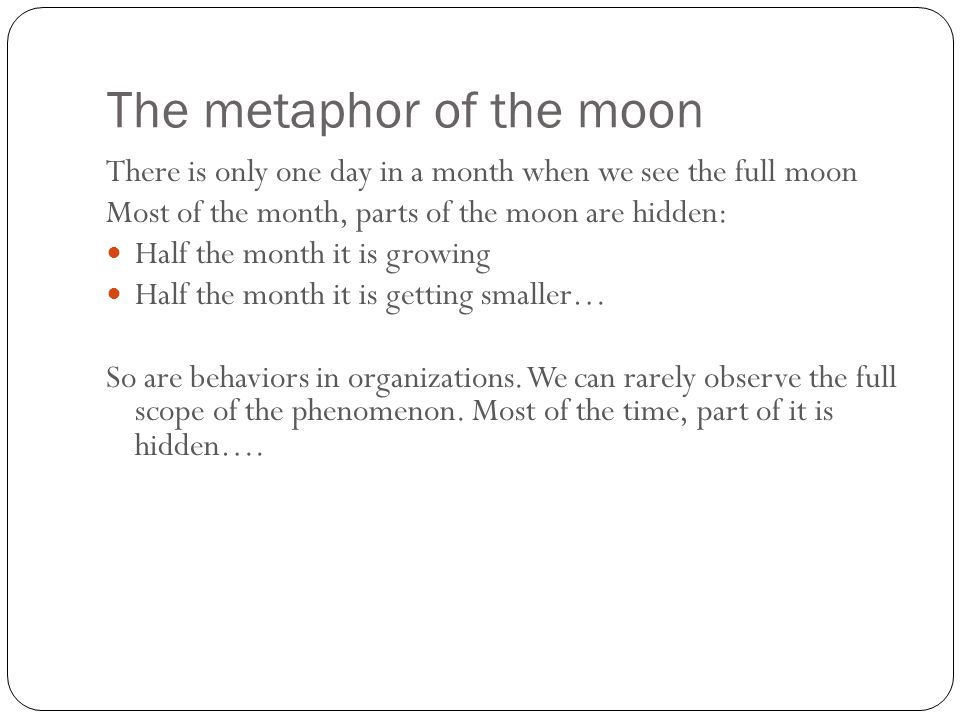 The metaphor of the moon 11 There is only one day in a month when we see the full moon Most of the month, parts of the moon are hidden: Half the month