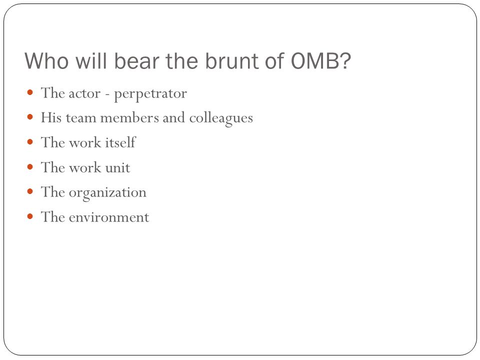 Who will bear the brunt of OMB? 12 The actor - perpetrator His team members and colleagues The work itself The work unit The organization The environm
