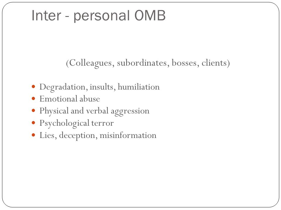 Inter - personal OMB 16 ( Colleagues, subordinates, bosses, clients) Degradation, insults, humiliation Emotional abuse Physical and verbal aggression