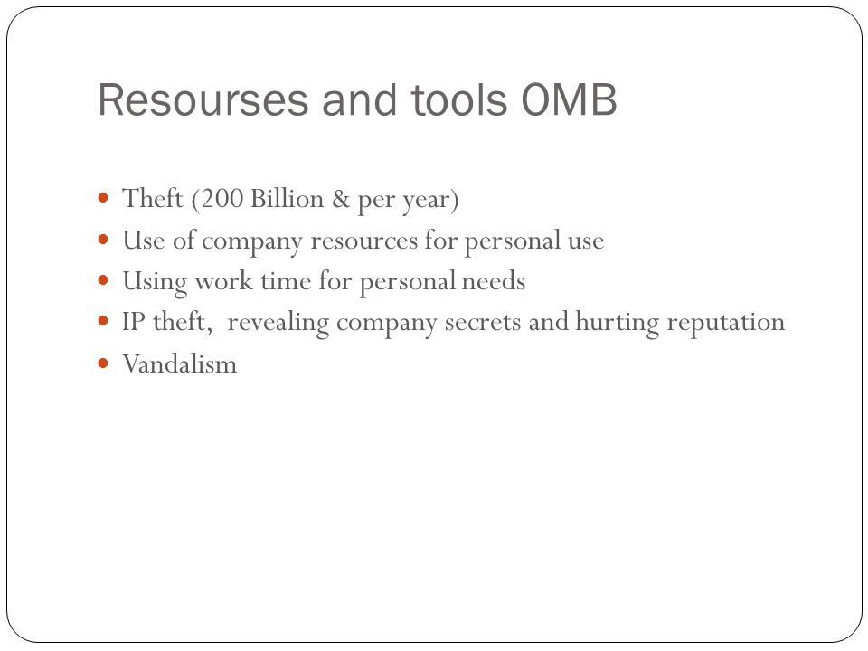 Resourses and tools OMB 18 Theft (200 Billion & per year) Use of company resources for personal use Using work time for personal needs IP theft, revea
