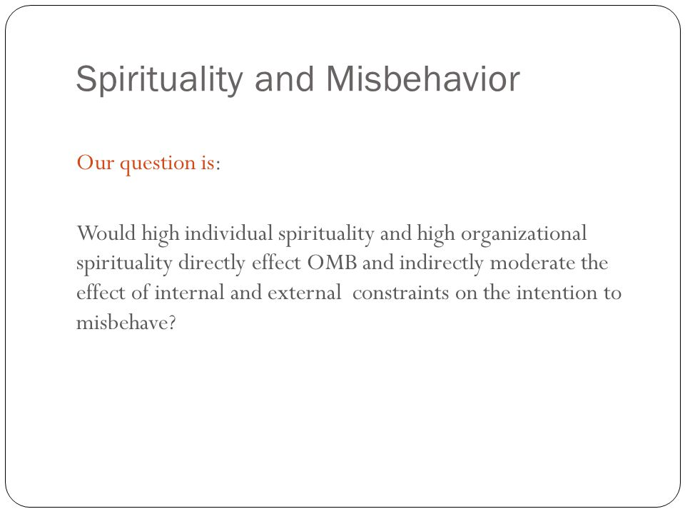 Spirituality and Misbehavior 20 Our question is: Would high individual spirituality and high organizational spirituality directly effect OMB and indir