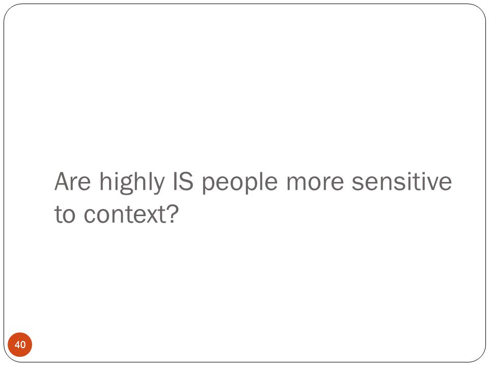 Are highly IS people more sensitive to context? 40