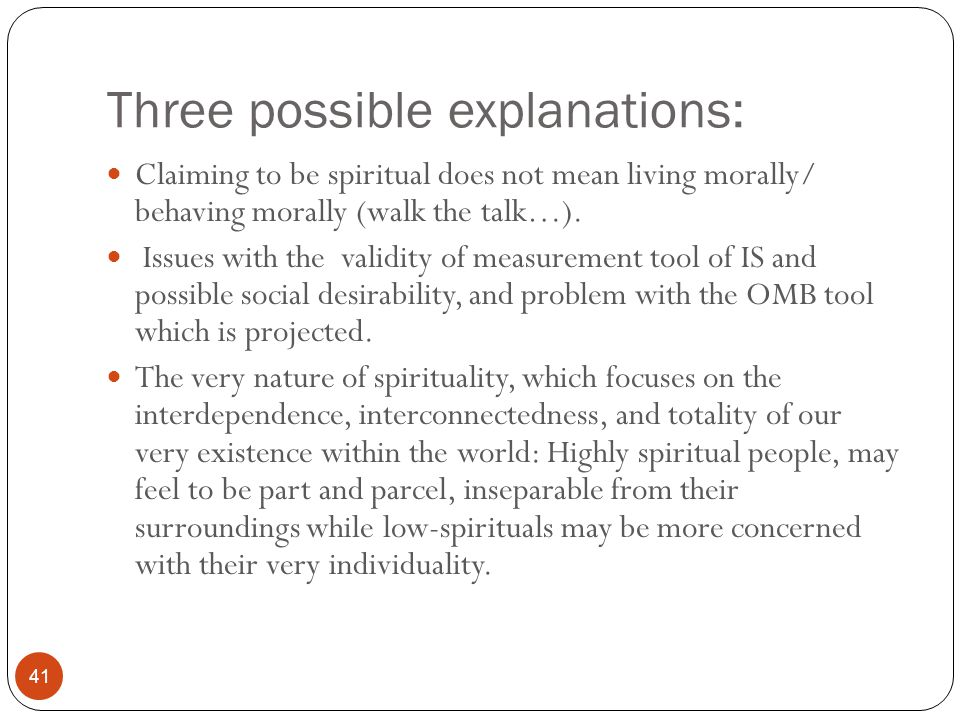 Three possible explanations: 41 Claiming to be spiritual does not mean living morally/ behaving morally (walk the talk…). Issues with the validity of