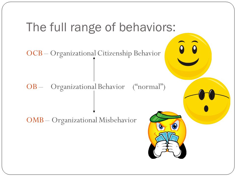 "The full range of behaviors: 9 OCB – Organizational Citizenship Behavior OB – Organizational Behavior (""normal"") OMB – Organizational Misbehavior"