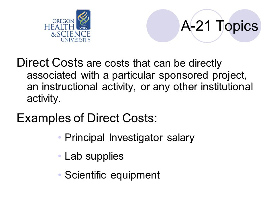 A-21 Topics Direct Costs are costs that can be directly associated with a particular sponsored project, an instructional activity, or any other instit