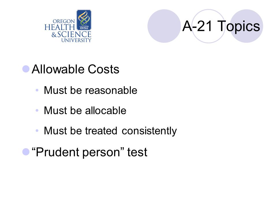 A-21 Topics Allowable Costs Must be reasonable Must be allocable Must be treated consistently Prudent person test