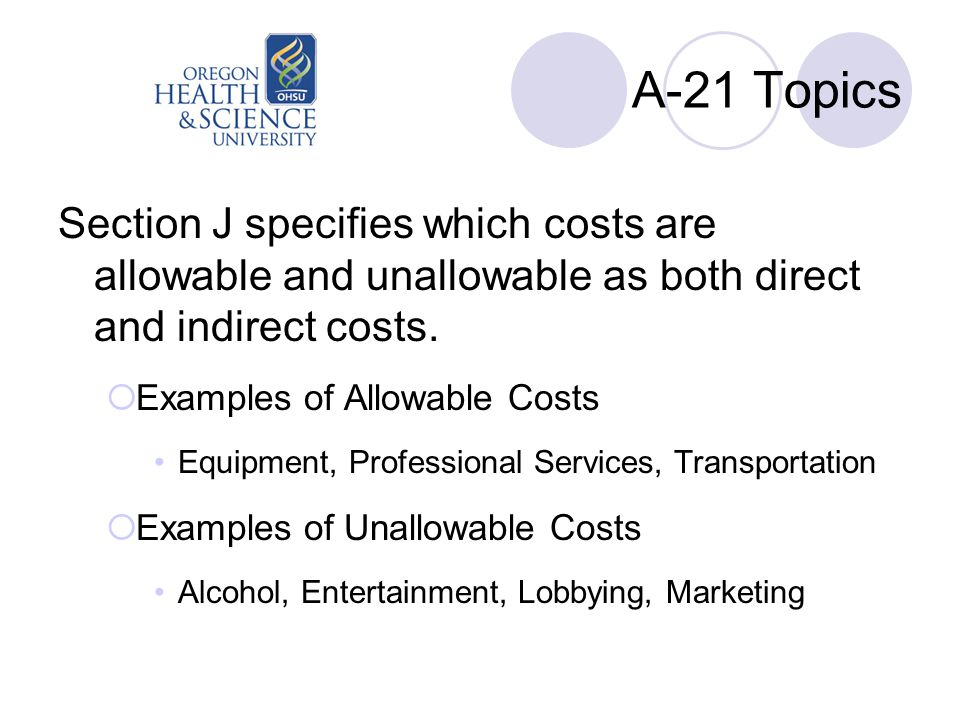 A-21 Topics Section J specifies which costs are allowable and unallowable as both direct and indirect costs.  Examples of Allowable Costs Equipment,