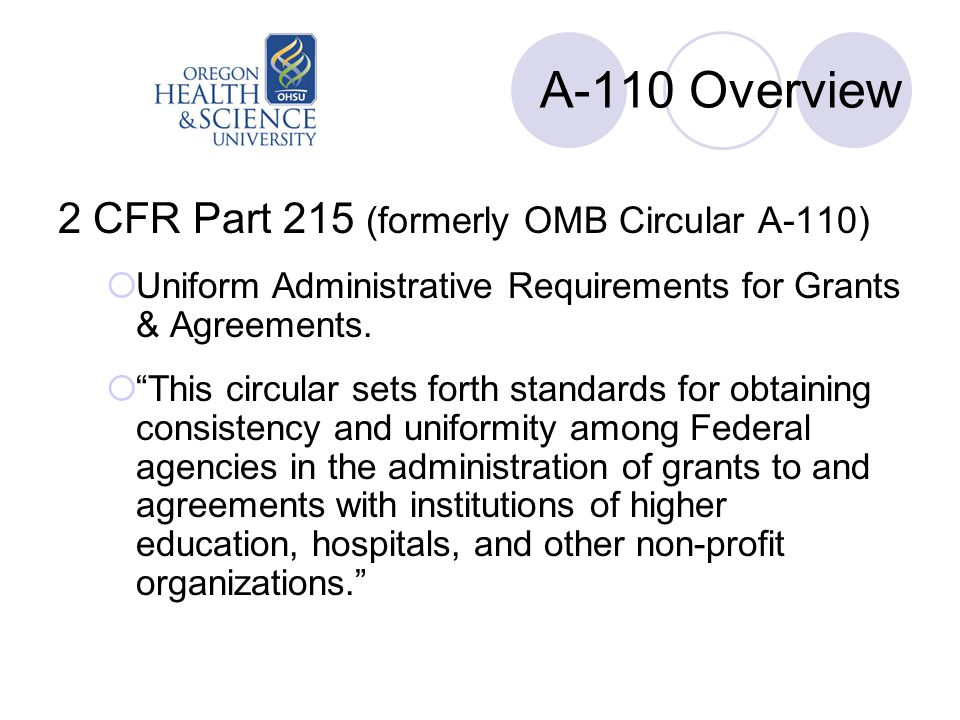 """A-110 Overview 2 CFR Part 215 (formerly OMB Circular A-110)  Uniform Administrative Requirements for Grants & Agreements.  """"This circular sets forth"""