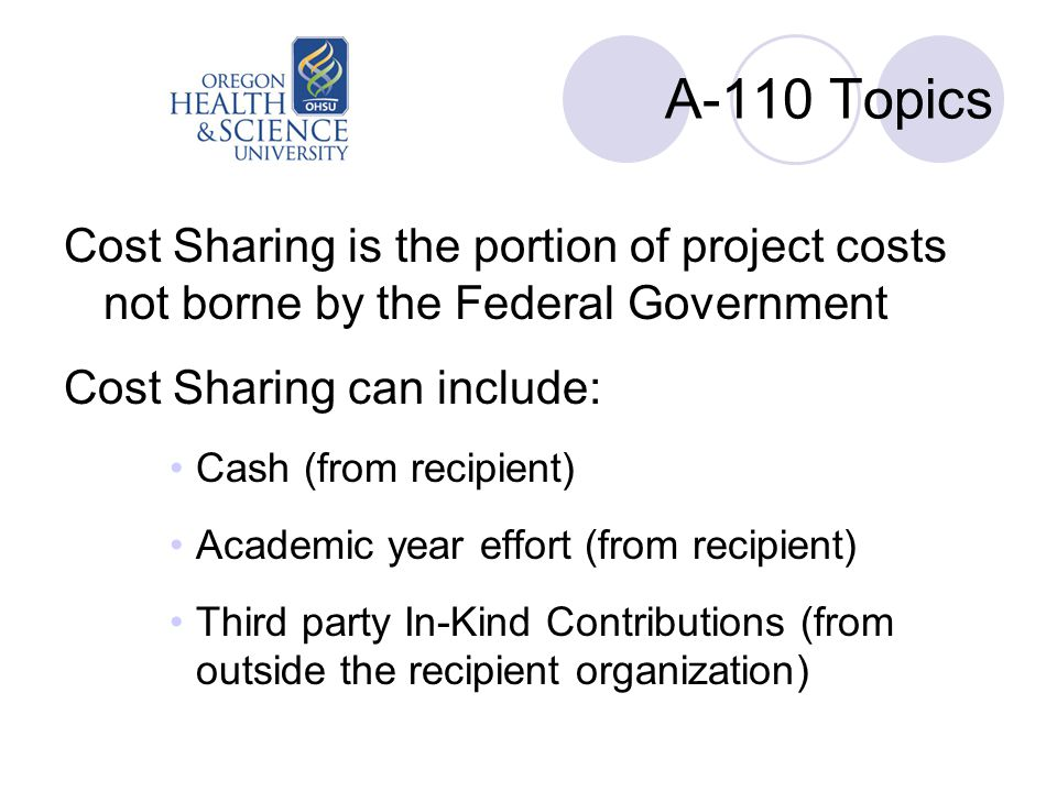 A-110 Topics Cost Sharing is the portion of project costs not borne by the Federal Government Cost Sharing can include: Cash (from recipient) Academic