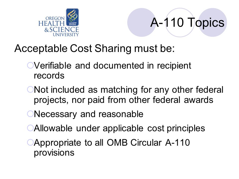 A-110 Topics Acceptable Cost Sharing must be:  Verifiable and documented in recipient records  Not included as matching for any other federal projects, nor paid from other federal awards  Necessary and reasonable  Allowable under applicable cost principles  Appropriate to all OMB Circular A-110 provisions