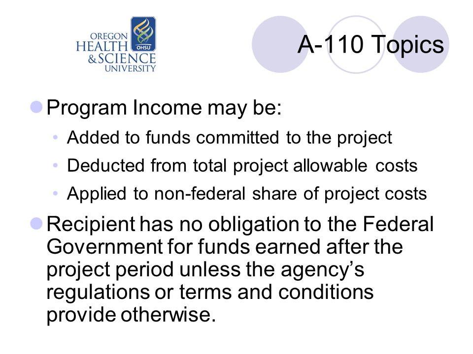 A-110 Topics Program Income may be: Added to funds committed to the project Deducted from total project allowable costs Applied to non-federal share of project costs Recipient has no obligation to the Federal Government for funds earned after the project period unless the agency's regulations or terms and conditions provide otherwise.