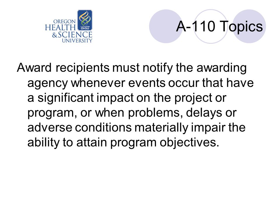 A-110 Topics Award recipients must notify the awarding agency whenever events occur that have a significant impact on the project or program, or when problems, delays or adverse conditions materially impair the ability to attain program objectives.