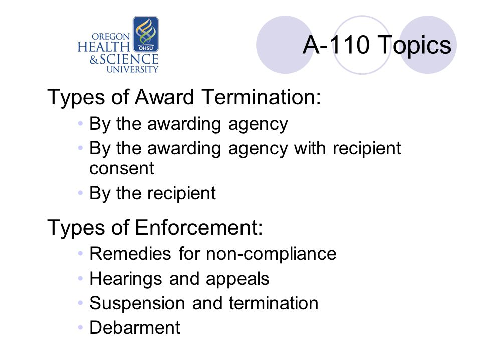 A-110 Topics Types of Award Termination: By the awarding agency By the awarding agency with recipient consent By the recipient Types of Enforcement: Remedies for non-compliance Hearings and appeals Suspension and termination Debarment