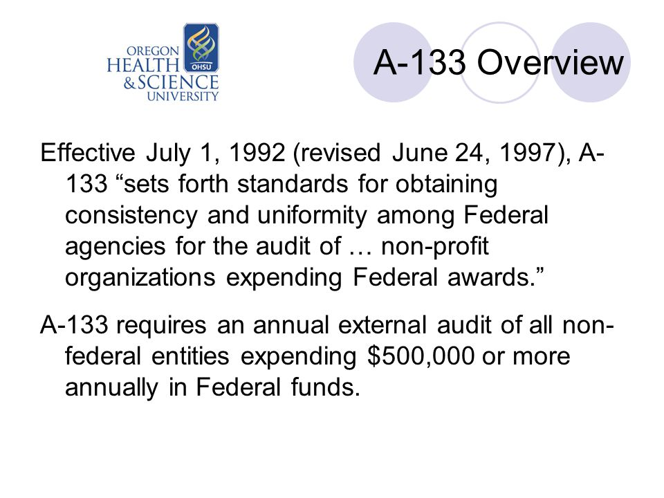 A-133 Overview Effective July 1, 1992 (revised June 24, 1997), A- 133 sets forth standards for obtaining consistency and uniformity among Federal agencies for the audit of … non-profit organizations expending Federal awards. A-133 requires an annual external audit of all non- federal entities expending $500,000 or more annually in Federal funds.