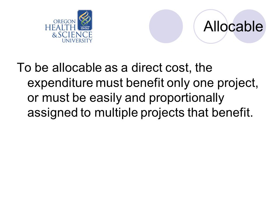 Allocable To be allocable as a direct cost, the expenditure must benefit only one project, or must be easily and proportionally assigned to multiple p