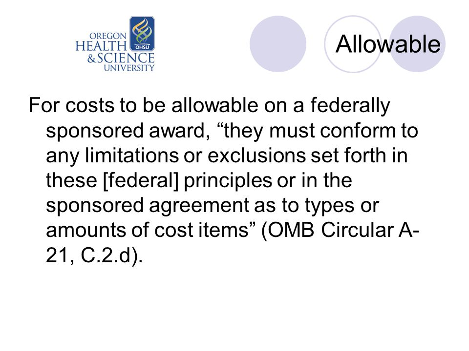 Allowable For costs to be allowable on a federally sponsored award, they must conform to any limitations or exclusions set forth in these [federal] principles or in the sponsored agreement as to types or amounts of cost items (OMB Circular A- 21, C.2.d).