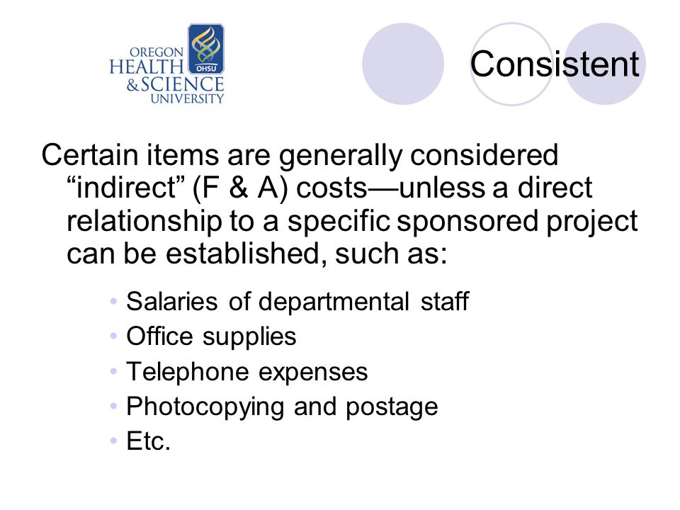 Consistent Certain items are generally considered indirect (F & A) costs—unless a direct relationship to a specific sponsored project can be established, such as: Salaries of departmental staff Office supplies Telephone expenses Photocopying and postage Etc.