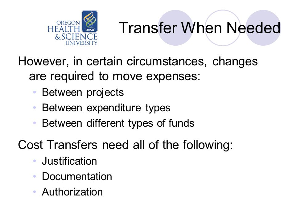 Transfer When Needed However, in certain circumstances, changes are required to move expenses: Between projects Between expenditure types Between different types of funds Cost Transfers need all of the following: Justification Documentation Authorization