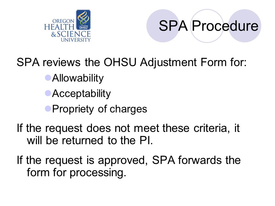 SPA Procedure SPA reviews the OHSU Adjustment Form for: Allowability Acceptability Propriety of charges If the request does not meet these criteria, i
