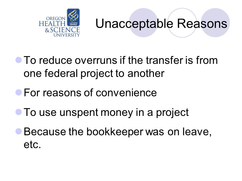 Unacceptable Reasons To reduce overruns if the transfer is from one federal project to another For reasons of convenience To use unspent money in a pr