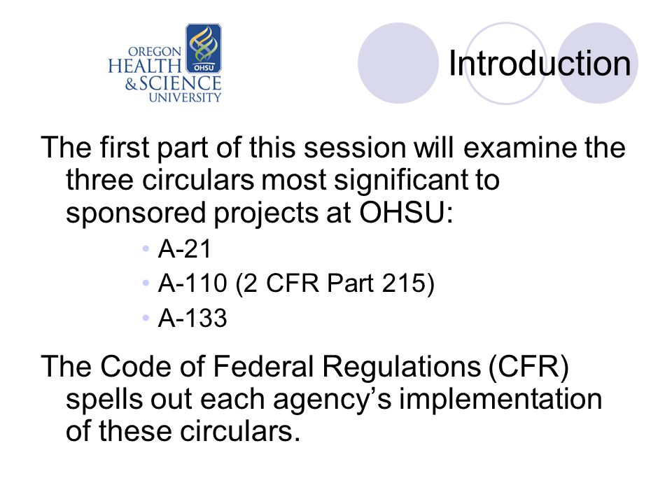Introduction The first part of this session will examine the three circulars most significant to sponsored projects at OHSU: A-21 A-110 (2 CFR Part 215) A-133 The Code of Federal Regulations (CFR) spells out each agency's implementation of these circulars.