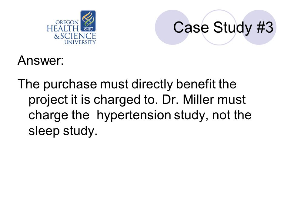 Case Study #3 Answer: The purchase must directly benefit the project it is charged to. Dr. Miller must charge the hypertension study, not the sleep st