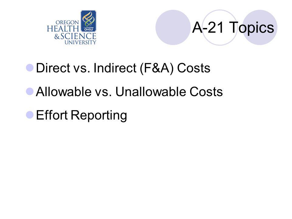 A-21 Topics Direct vs. Indirect (F&A) Costs Allowable vs. Unallowable Costs Effort Reporting