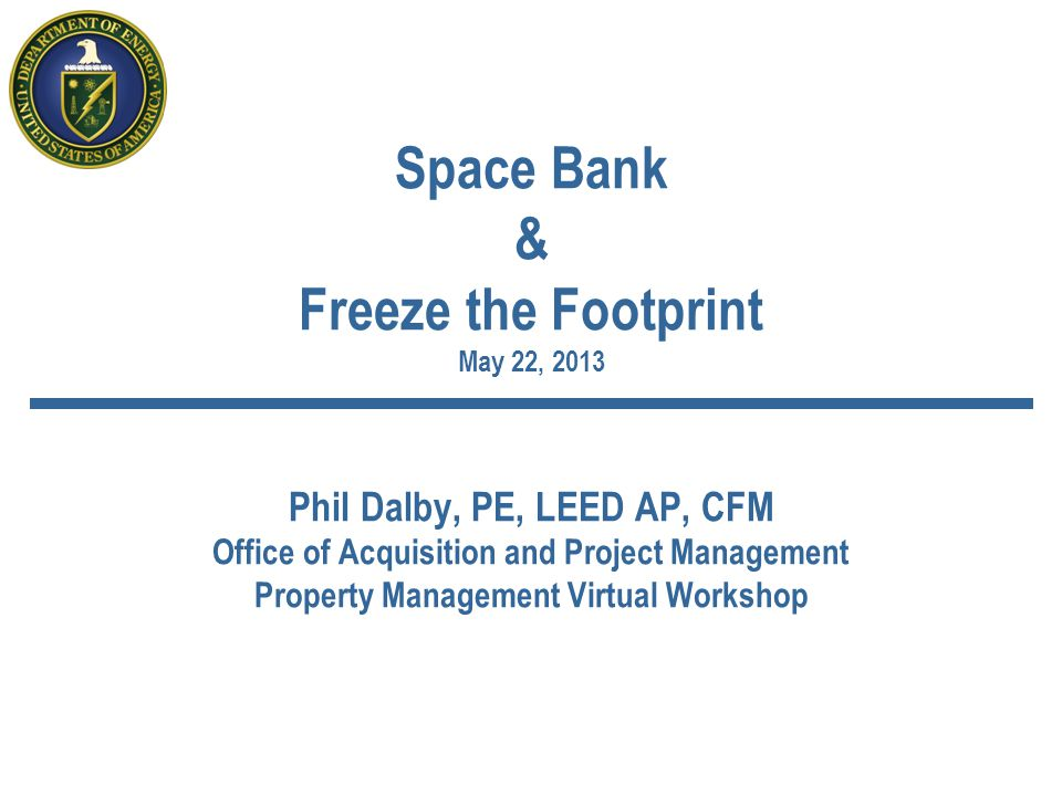 Space Bank & Freeze the Footprint May 22, 2013 Phil Dalby, PE, LEED AP, CFM Office of Acquisition and Project Management Property Management Virtual Workshop