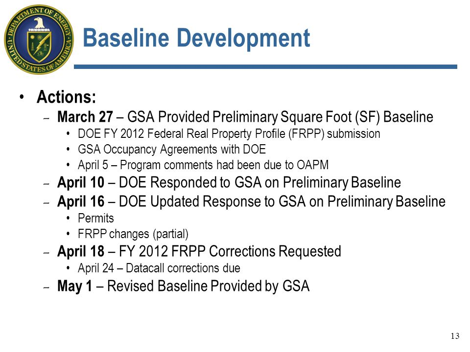 Baseline Development Actions: - March 27 – GSA Provided Preliminary Square Foot (SF) Baseline DOE FY 2012 Federal Real Property Profile (FRPP) submission GSA Occupancy Agreements with DOE April 5 – Program comments had been due to OAPM - April 10 – DOE Responded to GSA on Preliminary Baseline - April 16 – DOE Updated Response to GSA on Preliminary Baseline Permits FRPP changes (partial) - April 18 – FY 2012 FRPP Corrections Requested April 24 – Datacall corrections due - May 1 – Revised Baseline Provided by GSA 13